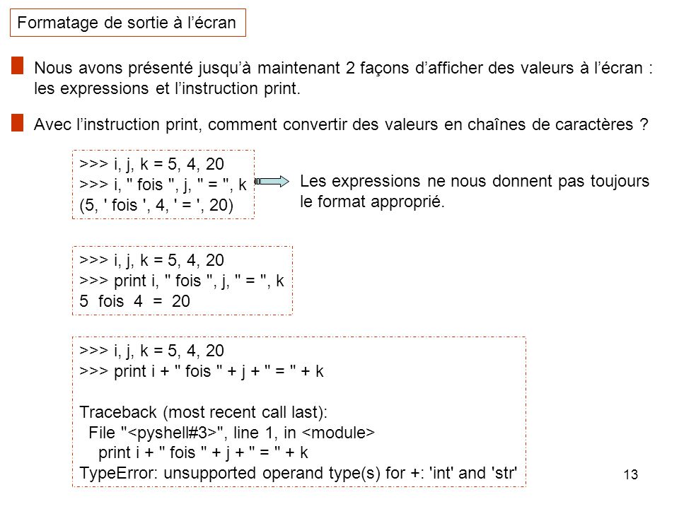 13 Formatage de sortie à lécran Nous avons présenté jusquà maintenant 2 façons dafficher des valeurs à lécran : les expressions et linstruction print.