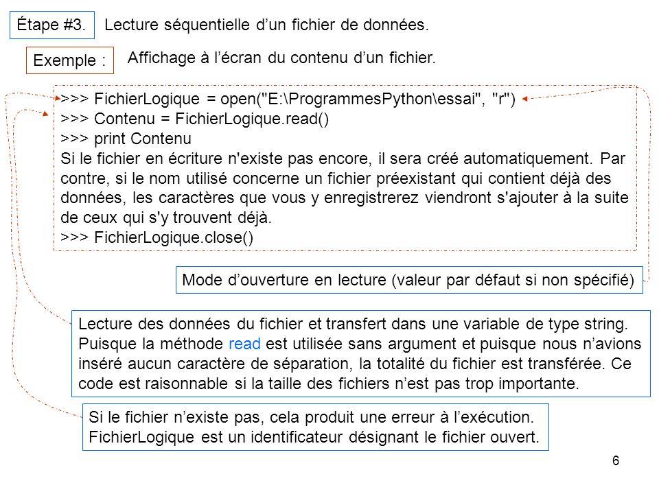 6 Étape #3. Lecture séquentielle dun fichier de données. Exemple : Affichage à lécran du contenu dun fichier. >>> FichierLogique = open(