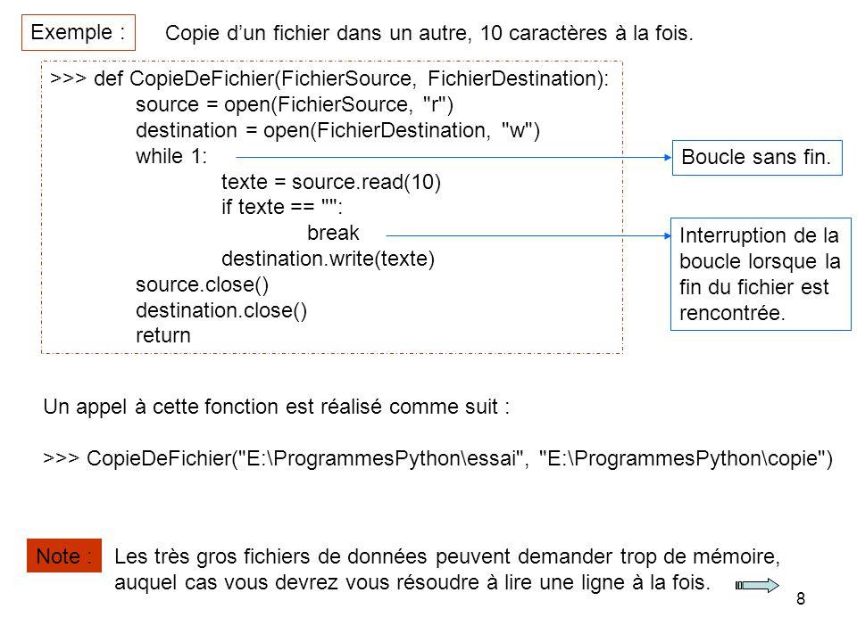 8 Copie dun fichier dans un autre, 10 caractères à la fois. Exemple : >>> def CopieDeFichier(FichierSource, FichierDestination): source = open(Fichier