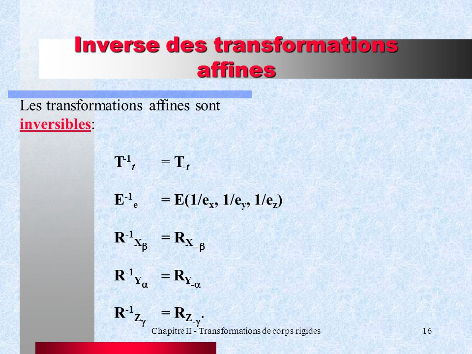 Chapitre II - Transformations de corps rigides16 Inverse des transformations affines Les transformations affines sont inversibles: T -1 t = T -t E -1