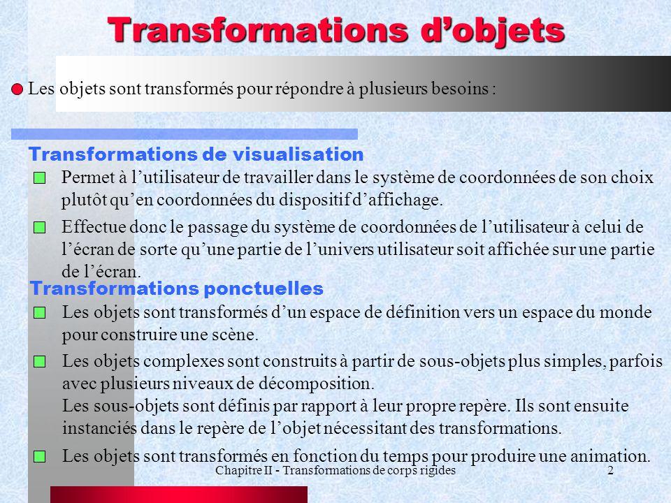 Chapitre II - Transformations de corps rigides2 Transformations dobjets Les objets sont transformés pour répondre à plusieurs besoins : Transformation
