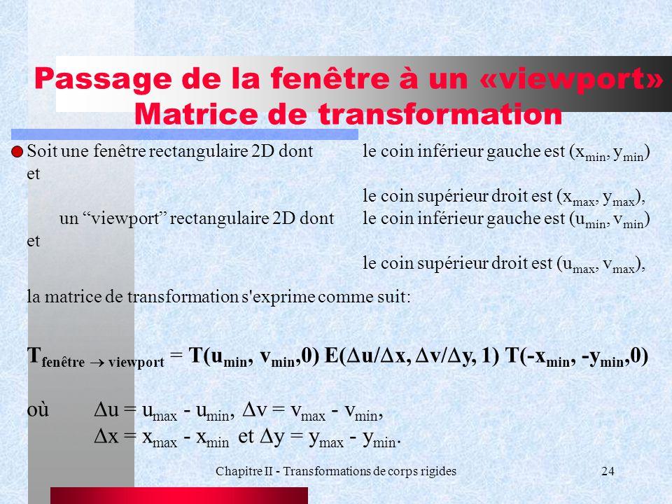 Chapitre II - Transformations de corps rigides24 Passage de la fenêtre à un «viewport» Matrice de transformation Soit une fenêtre rectangulaire 2D don