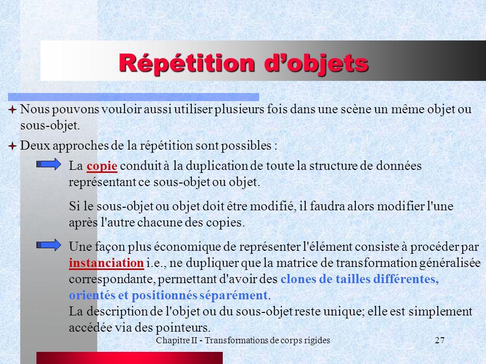 Chapitre II - Transformations de corps rigides27 Répétition dobjets Nous pouvons vouloir aussi utiliser plusieurs fois dans une scène un même objet ou