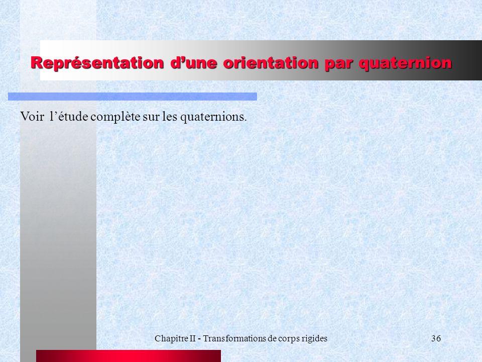 Chapitre II - Transformations de corps rigides36 Représentation dune orientation par quaternion Voir létude complète sur les quaternions.