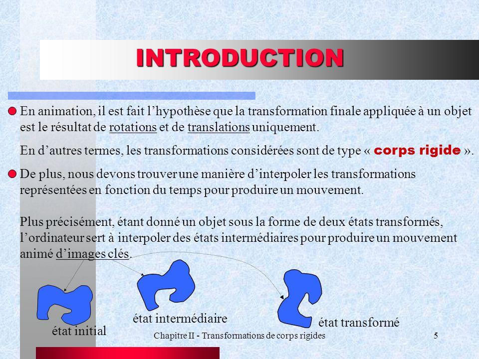 Chapitre II - Transformations de corps rigides5 INTRODUCTION En animation, il est fait lhypothèse que la transformation finale appliquée à un objet es
