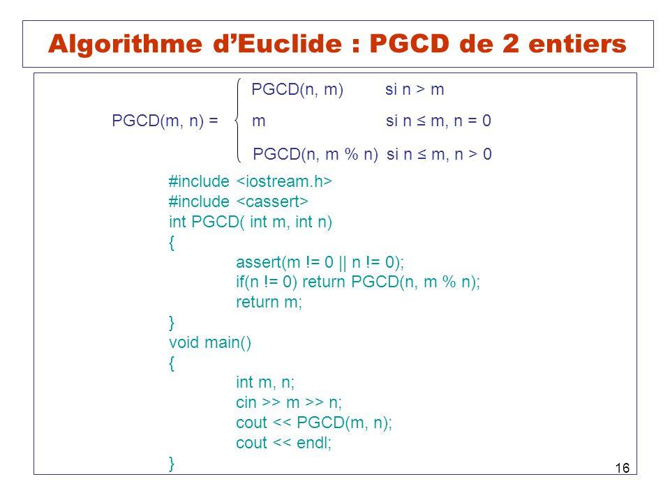 16 Algorithme dEuclide : PGCD de 2 entiers PGCD(m, n) = PGCD(n, m)si n > m msi n m, n = 0 PGCD(n, m % n)si n m, n > 0 #include int PGCD( int m, int n) { assert(m != 0 || n != 0); if(n != 0) return PGCD(n, m % n); return m; } void main() { int m, n; cin >> m >> n; cout << PGCD(m, n); cout << endl; }