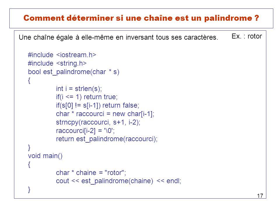 17 Comment déterminer si une chaîne est un palindrome ? Une chaîne égale à elle-même en inversant tous ses caractères. Ex. : rotor #include bool est_p