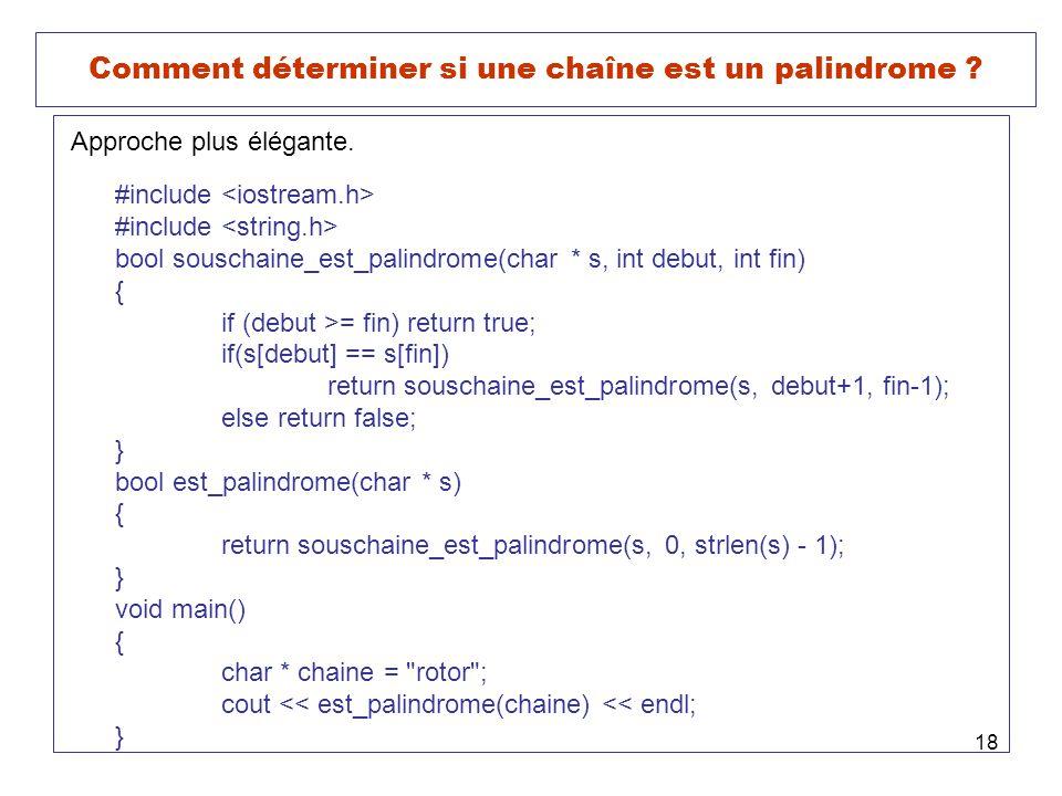 18 Comment déterminer si une chaîne est un palindrome ? Approche plus élégante. #include bool souschaine_est_palindrome(char * s, int debut, int fin)