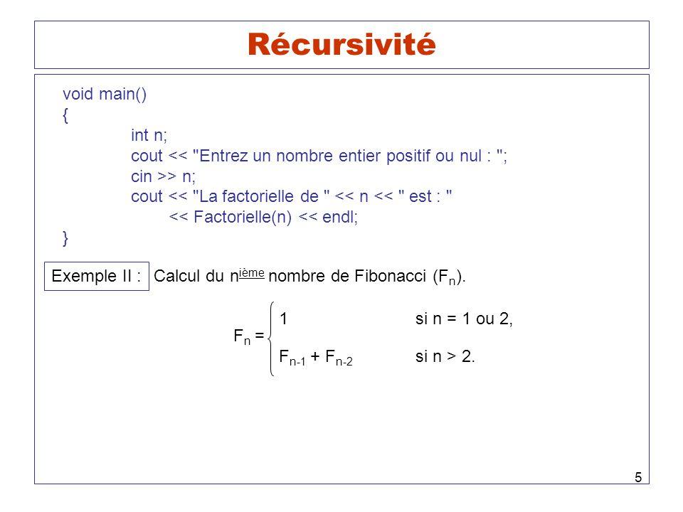 5 Récursivité void main() { int n; cout << Entrez un nombre entier positif ou nul : ; cin >> n; cout << La factorielle de << n << est : << Factorielle(n) << endl; } Exemple II : Calcul du n ième nombre de Fibonacci (F n ).