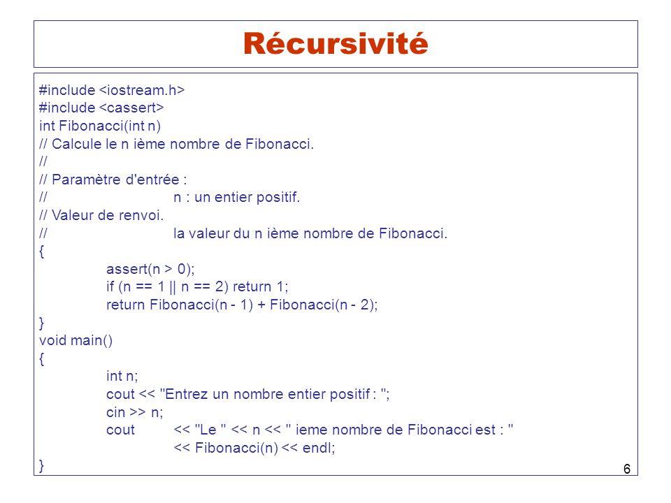 6 Récursivité #include int Fibonacci(int n) // Calcule le n ième nombre de Fibonacci. // // Paramètre d'entrée : //n : un entier positif. // Valeur de