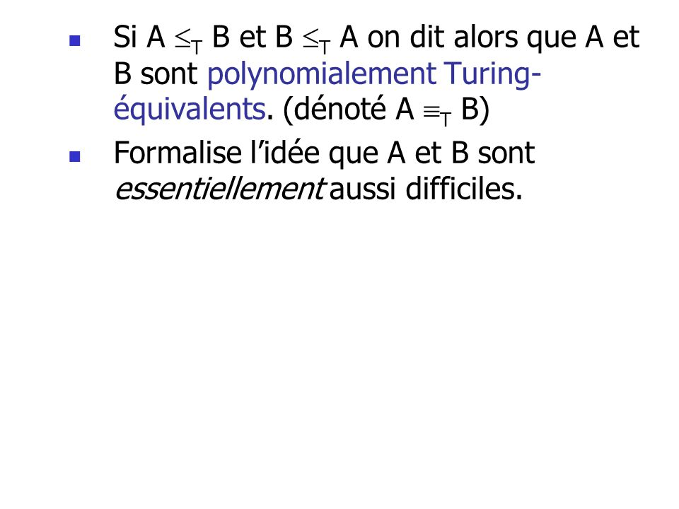 Si A T B et B T A on dit alors que A et B sont polynomialement Turing- équivalents. (dénoté A T B) Formalise lidée que A et B sont essentiellement aus