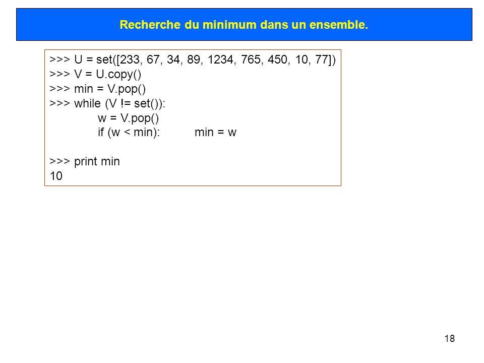 18 >>> U = set([233, 67, 34, 89, 1234, 765, 450, 10, 77]) >>> V = U.copy() >>> min = V.pop() >>> while (V != set()): w = V.pop() if (w < min):min = w >>> print min 10 Recherche du minimum dans un ensemble.