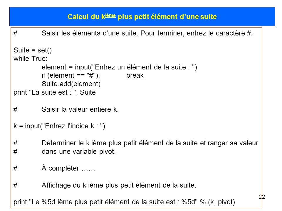 22 Calcul du k ième plus petit élément dune suite #Saisir les éléments d'une suite. Pour terminer, entrez le caractère #. Suite = set() while True: el
