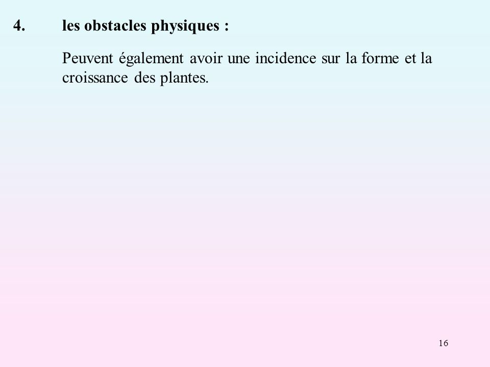 16 4.les obstacles physiques : Peuvent également avoir une incidence sur la forme et la croissance des plantes.