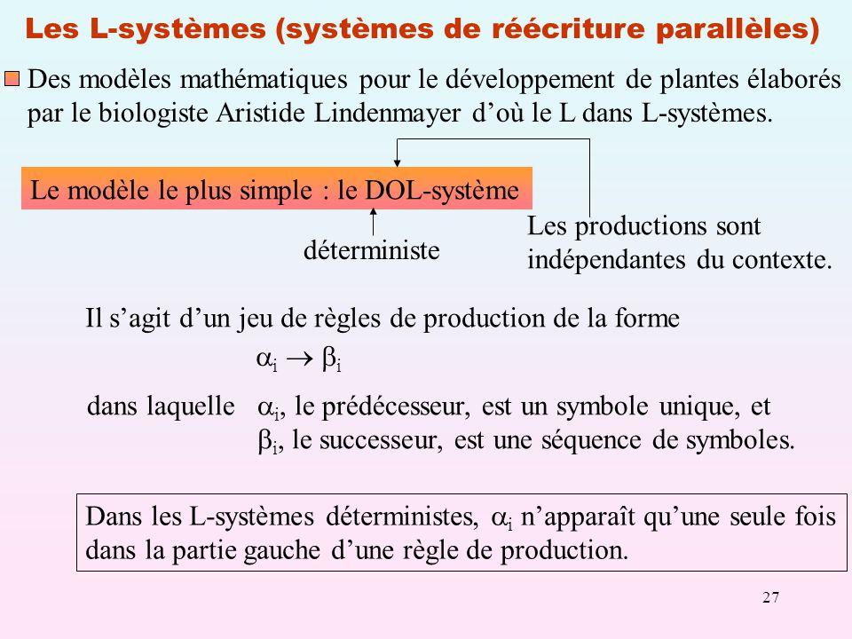 27 Les L-systèmes (systèmes de réécriture parallèles) Des modèles mathématiques pour le développement de plantes élaborés par le biologiste Aristide Lindenmayer doù le L dans L-systèmes.