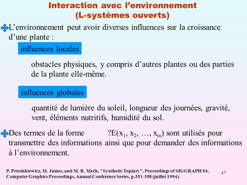 47 Interaction avec lenvironnement (L-systèmes ouverts) Lenvironnement peut avoir diverses influences sur la croissance dune plante : influences locales obstacles physiques, y compris dautres plantes ou des parties de la plante elle-même.