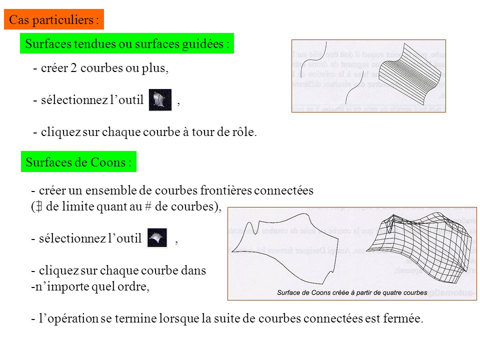 Cas particuliers : Surfaces tendues ou surfaces guidées : - créer 2 courbes ou plus, - sélectionnez loutil, - cliquez sur chaque courbe à tour de rôle