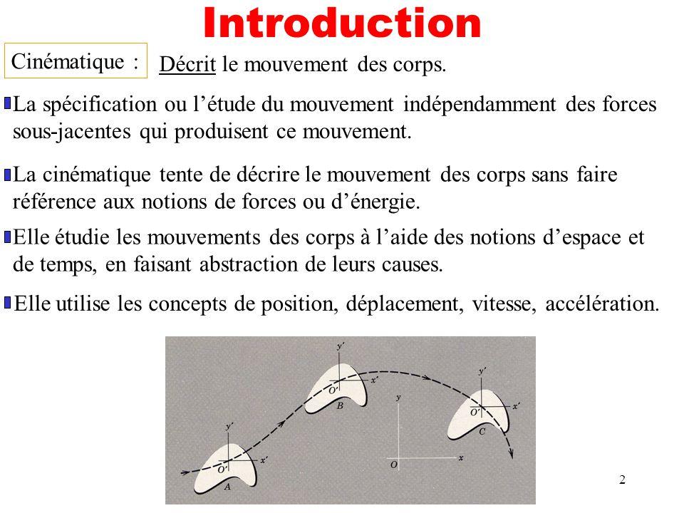 2 Introduction Cinématique : La spécification ou létude du mouvement indépendamment des forces sous-jacentes qui produisent ce mouvement. Décrit le mo