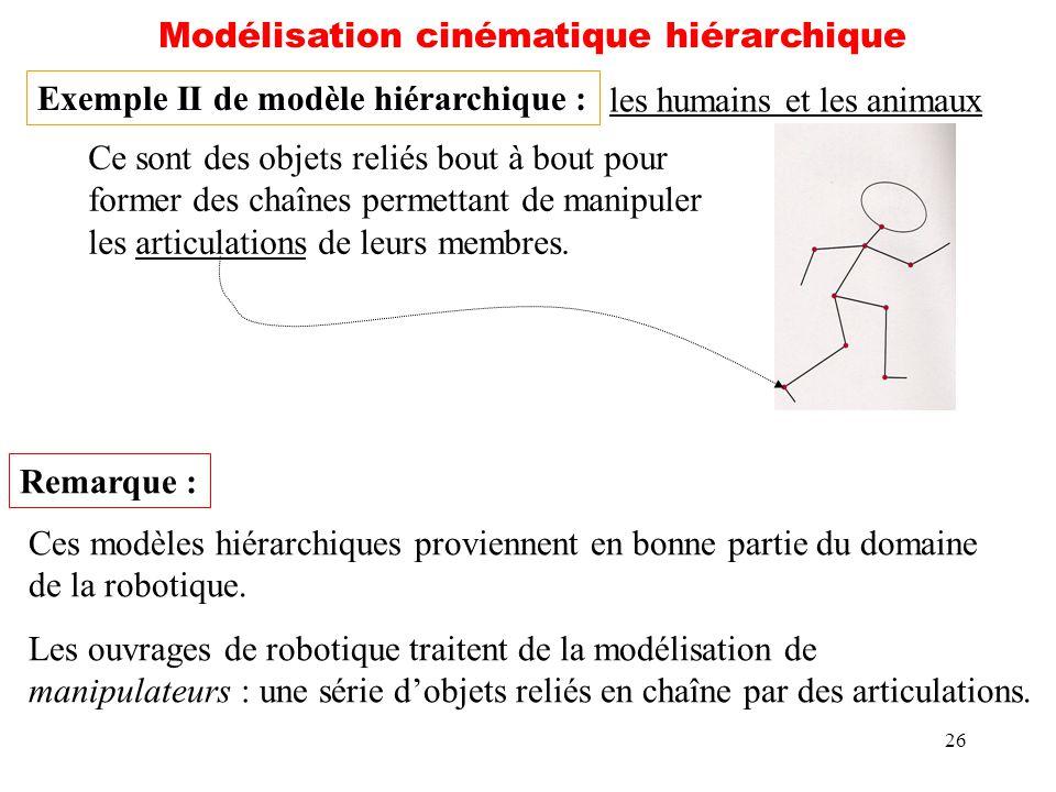 26 Modélisation cinématique hiérarchique Exemple II de modèle hiérarchique : les humains et les animaux Ce sont des objets reliés bout à bout pour for