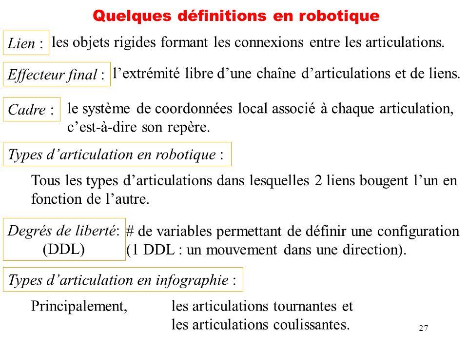 27 Quelques définitions en robotique Lien : les objets rigides formant les connexions entre les articulations. Effecteur final : lextrémité libre dune