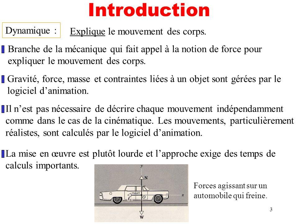 3 Introduction Dynamique : Branche de la mécanique qui fait appel à la notion de force pour expliquer le mouvement des corps. Explique le mouvement de