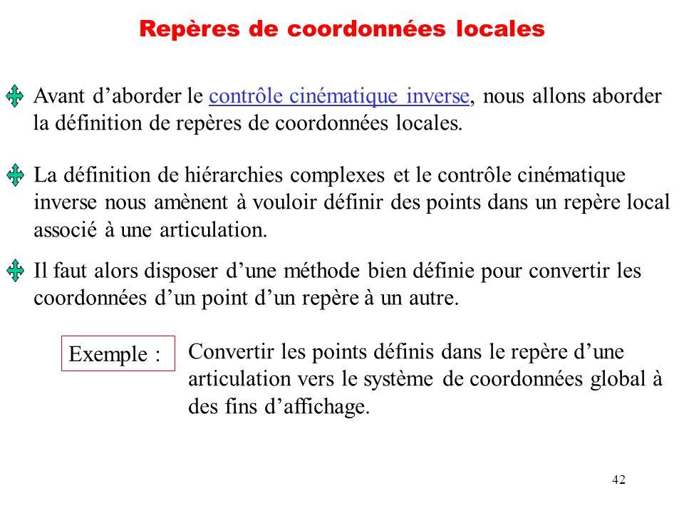 42 Repères de coordonnées locales Avant daborder le contrôle cinématique inverse, nous allons aborder la définition de repères de coordonnées locales.