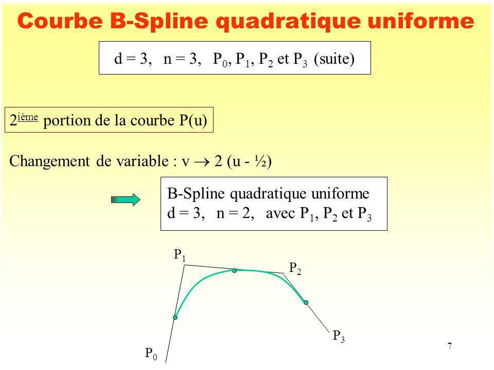 7 Courbe B-Spline quadratique uniforme 2 ième portion de la courbe P(u) Changement de variable : v 2 (u - ½) B-Spline quadratique uniforme d = 3,n = 2