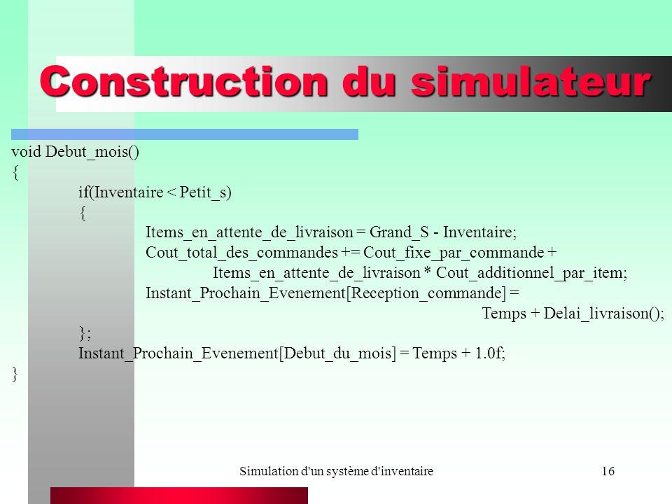 Simulation d un système d inventaire16 Construction du simulateur void Debut_mois() { if(Inventaire < Petit_s) { Items_en_attente_de_livraison = Grand_S - Inventaire; Cout_total_des_commandes += Cout_fixe_par_commande + Items_en_attente_de_livraison * Cout_additionnel_par_item; Instant_Prochain_Evenement[Reception_commande] = Temps + Delai_livraison(); }; Instant_Prochain_Evenement[Debut_du_mois] = Temps + 1.0f; }