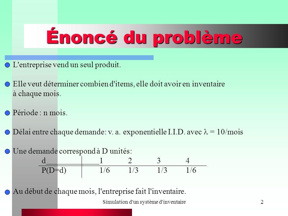 Simulation d un système d inventaire13 Construction du simulateur void Lire_Donnees() { /*Lecture de la durée de la simulation, de l invention initial et des valeurs de seuil et initialisation des paramètres du modèle de simulation.*/ printf( Veuillez fournir les renseignements suivants : \n\n ); printf( Duree de la simulation (mois) = ); scanf( %f , &Duree_de_la_simulation); printf( Inventaire initial = ); scanf( %d , &Inventaire_initial); printf( Valeur du seuil minimal s = ); scanf( %d , &Petit_s); printf( Valeur du seuil maximal S = ); scanf( %d , &Grand_S);
