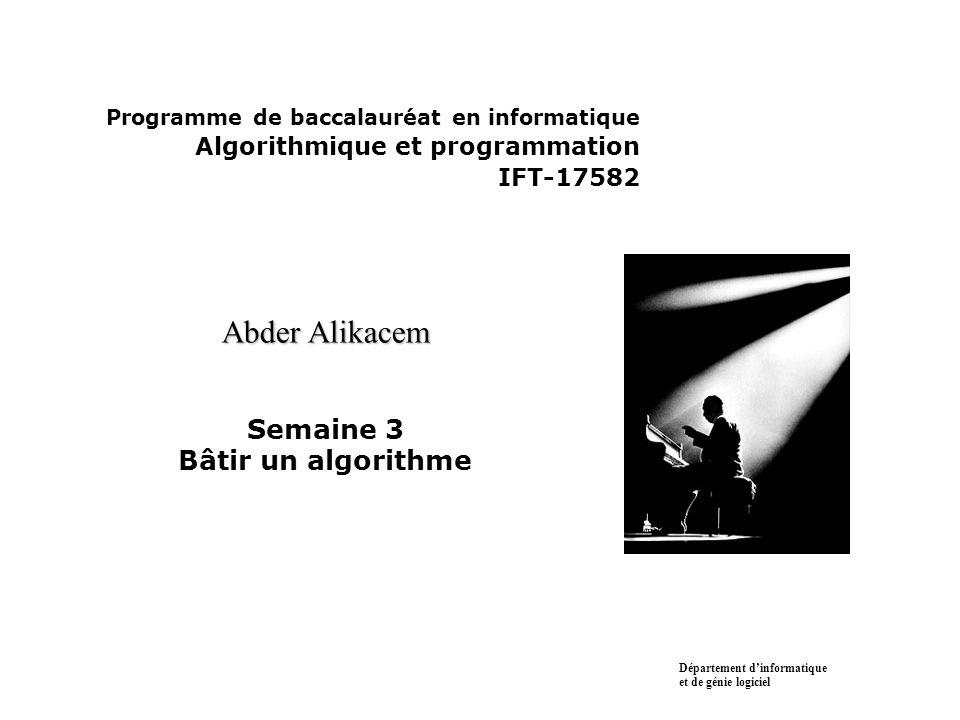 Programme de baccalauréat en informatique Algorithmique et programmation IFT-17582 Abder Alikacem Abder Alikacem Semaine 3 Bâtir un algorithme Départe