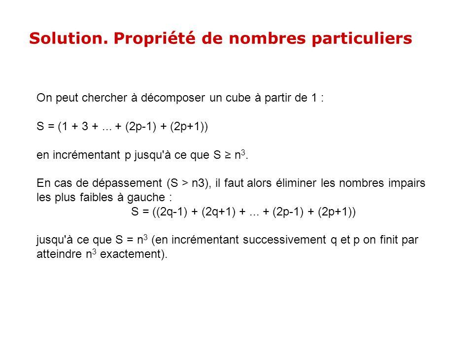 On peut chercher à décomposer un cube à partir de 1 : S = (1 + 3 +... + (2p-1) + (2p+1)) en incrémentant p jusqu'à ce que S n 3. En cas de dépassement