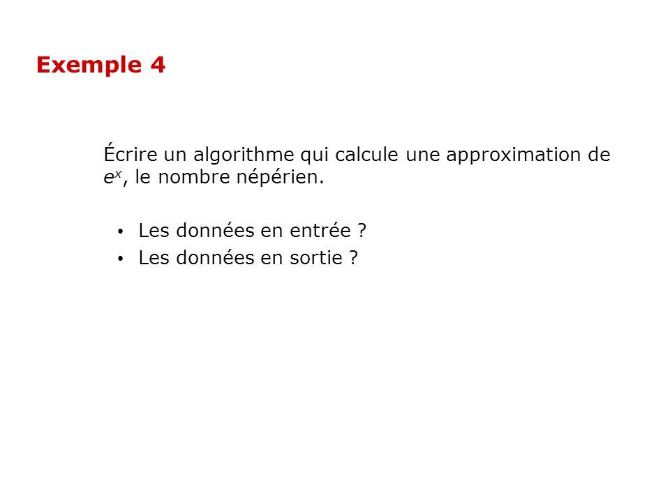 Exemple 4 Écrire un algorithme qui calcule une approximation de e x, le nombre népérien. Les données en entrée ? Les données en sortie ?