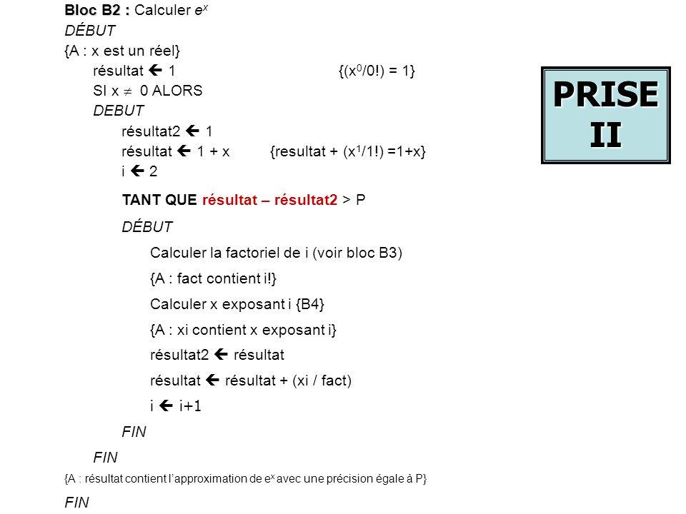 Bloc B2 : Bloc B2 : Calculer e x DÉBUT {A : x est un réel} résultat 1 {(x 0 /0!) = 1} SI x 0 ALORS DEBUT résultat2 1 résultat 1 + x {resultat + (x 1 /