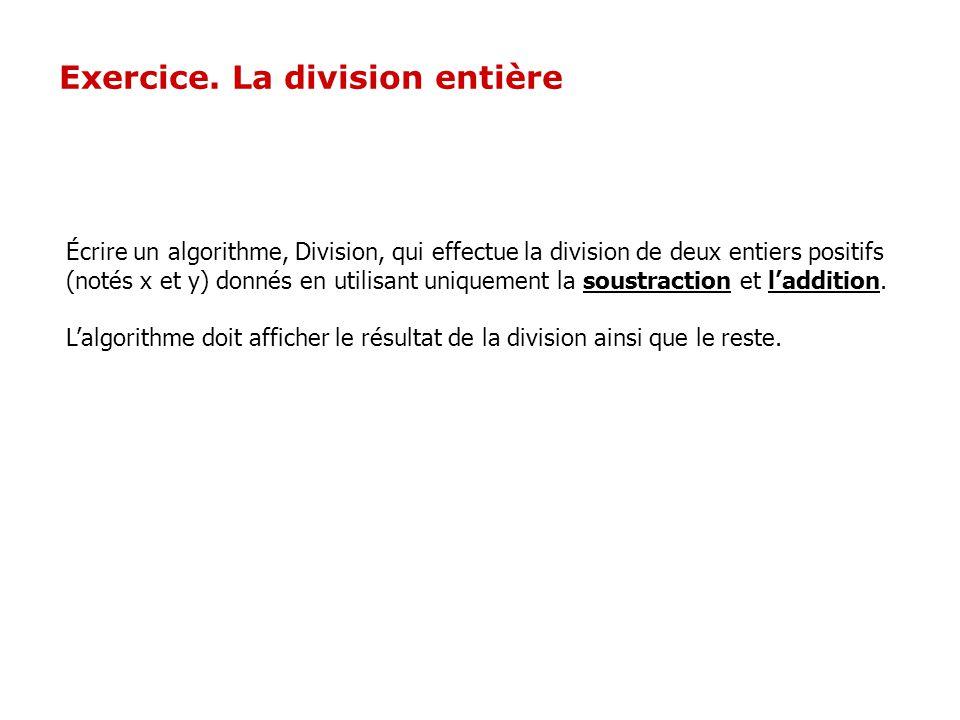 Exercice. La division entière Écrire un algorithme, Division, qui effectue la division de deux entiers positifs (notés x et y) donnés en utilisant uni
