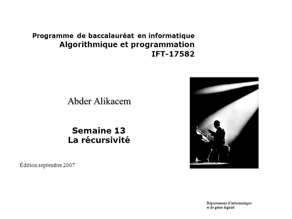 Programme de baccalauréat en informatique Algorithmique et programmation IFT-17582 Abder Alikacem Abder Alikacem Semaine 13 La récursivité Département