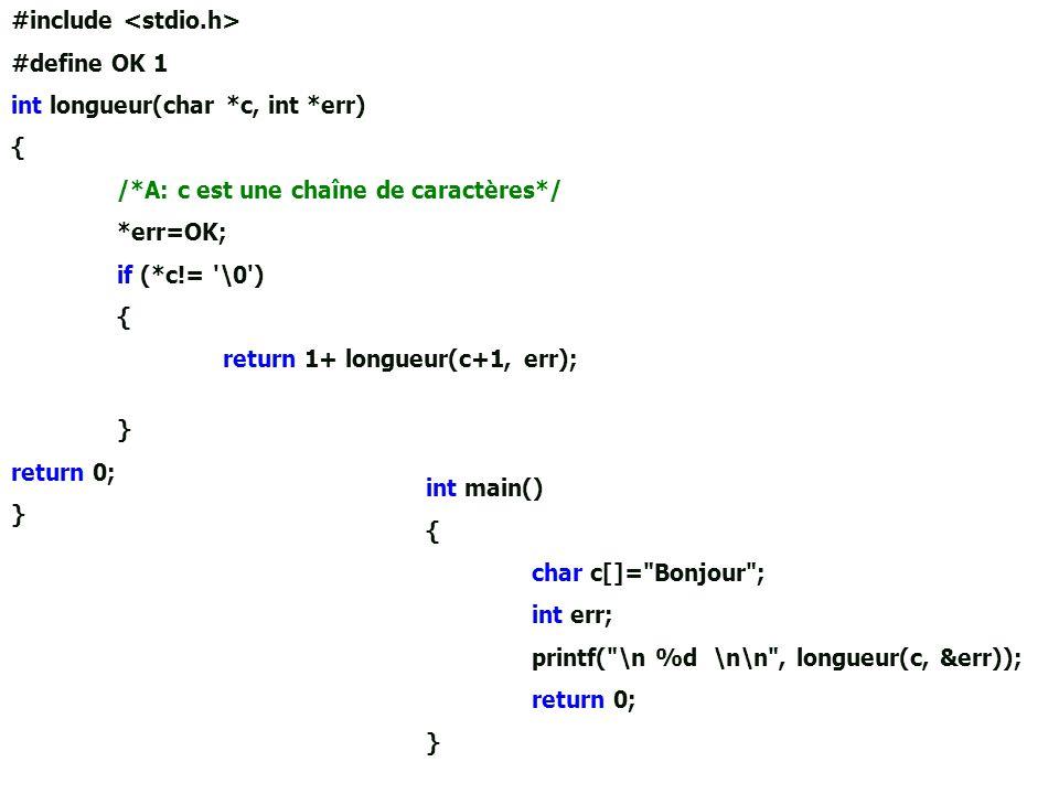 #include #define OK 1 int longueur(char *c, int *err) { /*A: c est une chaîne de caractères*/ *err=OK; if (*c!= '\0') { return 1+ longueur(c+1, err);