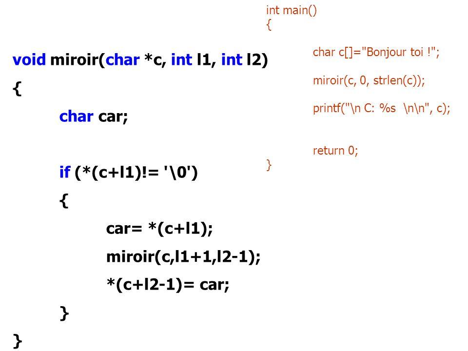 void miroir(char *c, int l1, int l2) { char car; if (*(c+l1)!= '\0') { car= *(c+l1); miroir(c,l1+1,l2-1); *(c+l2-1)= car; } int main() { char c[]=
