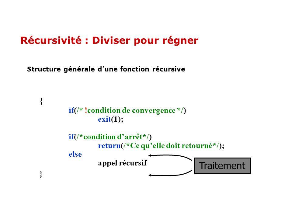 Récursivité : Diviser pour régner Structure générale dune fonction récursive { ! if(/* !condition de convergence */) exit(1); if(/*condition darrêt*/)