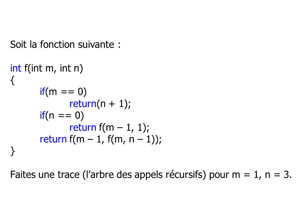 Soit la fonction suivante : int f(int m, int n) { if(m == 0) return(n + 1); if(n == 0) return f(m – 1, 1); return f(m – 1, f(m, n – 1)); } Faites une