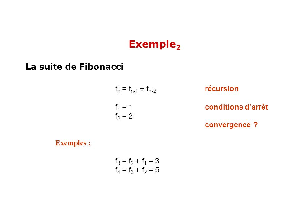 La suite de Fibonacci f n = f n-1 + f n-2 récursion f 1 = 1conditions darrêt f 2 = 2 convergence ? Exemples : f 3 = f 2 + f 1 = 3 f 4 = f 3 + f 2 = 5