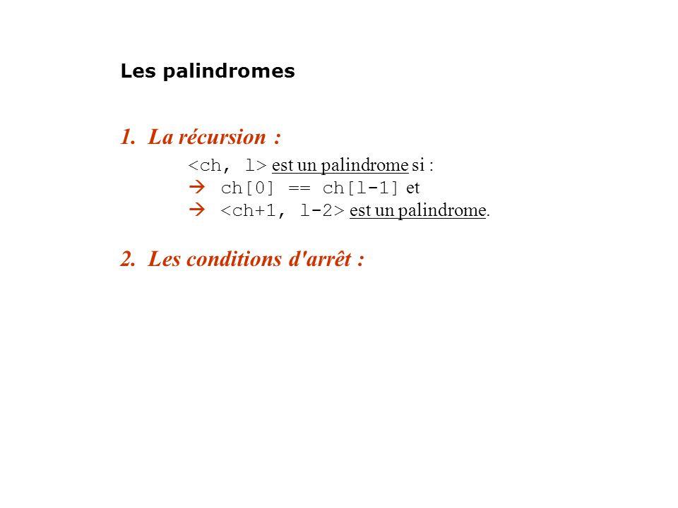 1. La récursion : est un palindrome si : ch[0] == ch[l-1] et est un palindrome. 2. Les conditions d'arrêt : Les palindromes