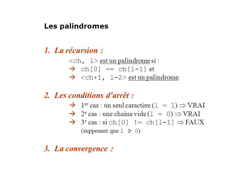 1. La récursion : est un palindrome si : ch[0] == ch[l-1] et est un palindrome. 2. Les conditions d'arrêt : 1 er cas : un seul caractère ( l = 1 ) VRA