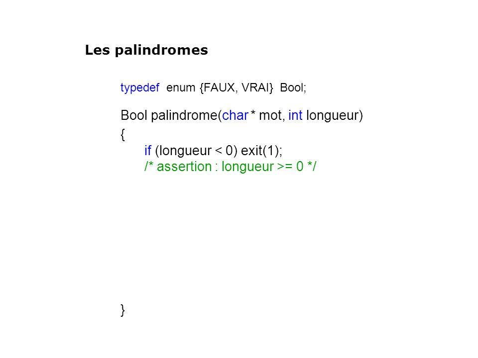 typedef enum {FAUX, VRAI} Bool; Bool palindrome(char * mot, int longueur) { if (longueur < 0) exit(1); /* assertion : longueur >= 0 */ } Les palindrom