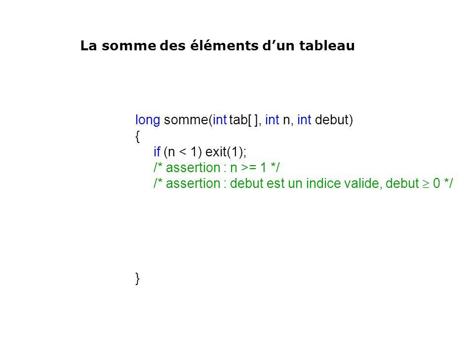long somme(int tab[ ], int n, int debut) { if (n < 1) exit(1); /* assertion : n >= 1 */ /* assertion : debut est un indice valide, debut 0 */ } La som