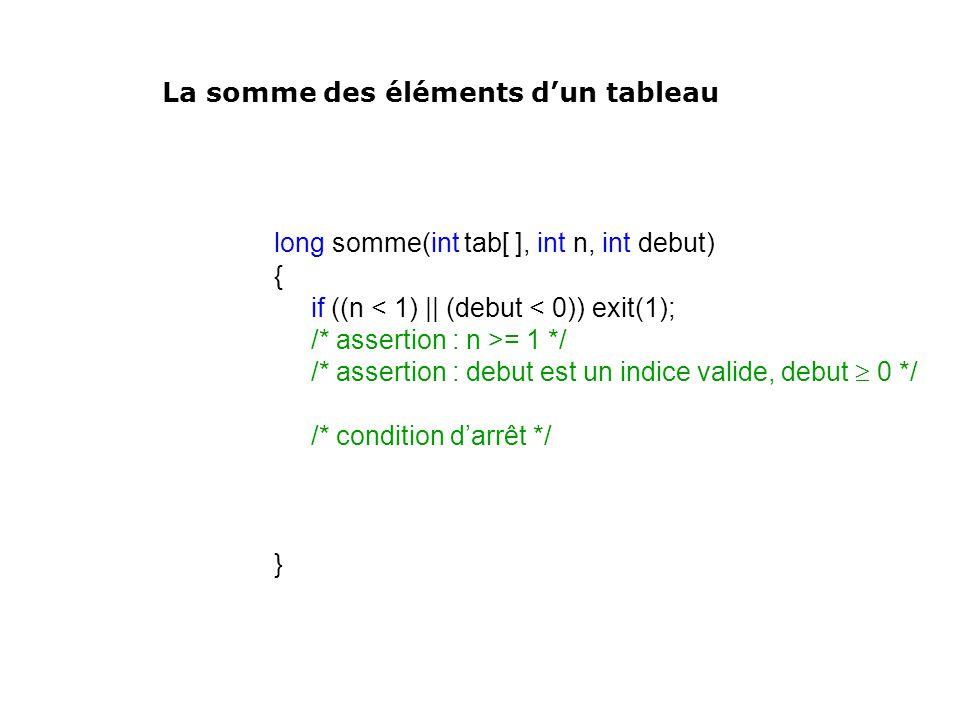 long somme(int tab[ ], int n, int debut) { if ((n < 1) || (debut < 0)) exit(1); /* assertion : n >= 1 */ /* assertion : debut est un indice valide, de