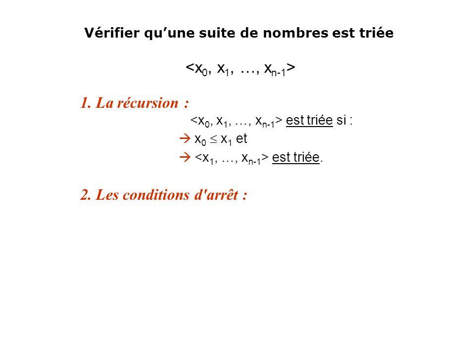 1. La récursion : est triée si : x 0 x 1 et est triée. 2. Les conditions d'arrêt : Vérifier quune suite de nombres est triée