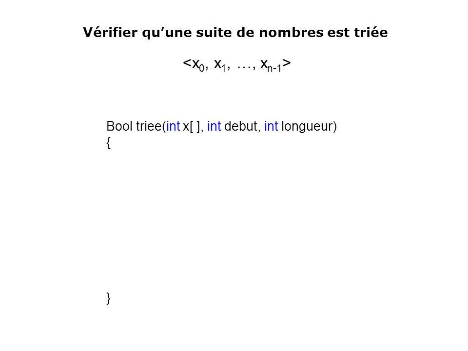 Bool triee(int x[ ], int debut, int longueur) { } Vérifier quune suite de nombres est triée