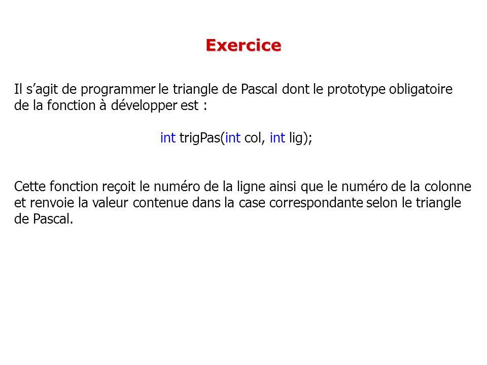 Il sagit de programmer le triangle de Pascal dont le prototype obligatoire de la fonction à développer est : int trigPas(int col, int lig); Cette fonc