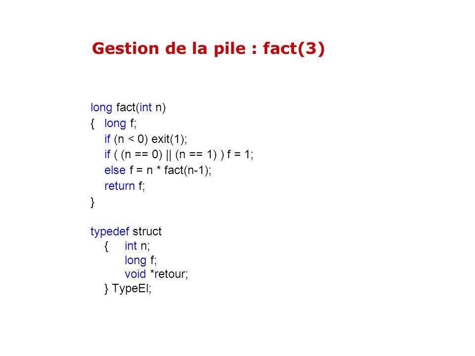 Gestion de la pile : fact(3) long fact(int n) { long f; if (n < 0) exit(1); if ( (n == 0) || (n == 1) ) f = 1; else f = n * fact(n-1); return f; } typ