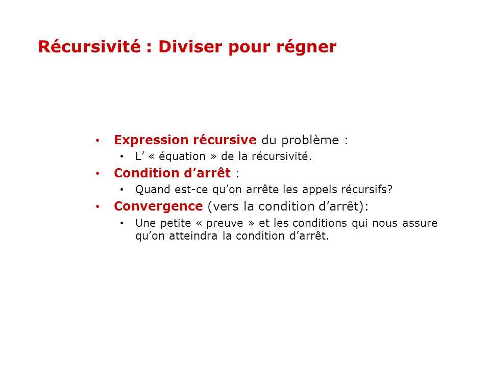 Récursivité : Diviser pour régner Expression récursive du problème : L « équation » de la récursivité. Condition darrêt : Quand est-ce quon arrête les